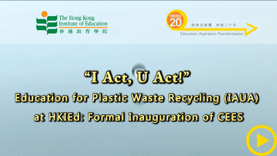 """I Act, U Act!"" – Education for Plastic Waste Recycling (IAUA) at HKIEd: Formal Inauguration of CEES"
